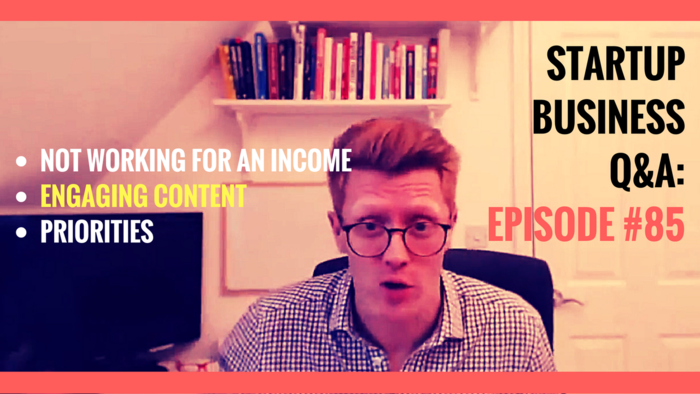 NOT Working for an Income, Engaging Content, Priorities: Startup Business Q&A Episode #85