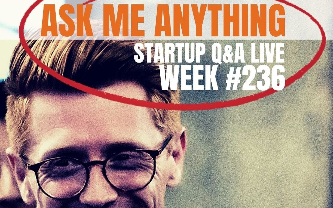 Ask Me Anything – Startup Q&A LIVE: Week #236