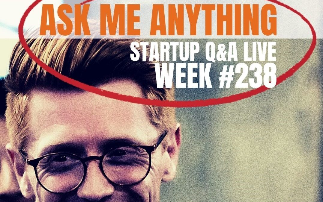 Ask Me Anything Part III – Startup Q&A LIVE: Week #238